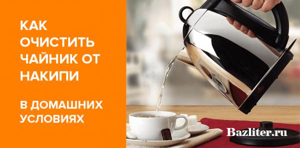 Как очистить чайник от накипи? Особенности, эффективные способы и советы