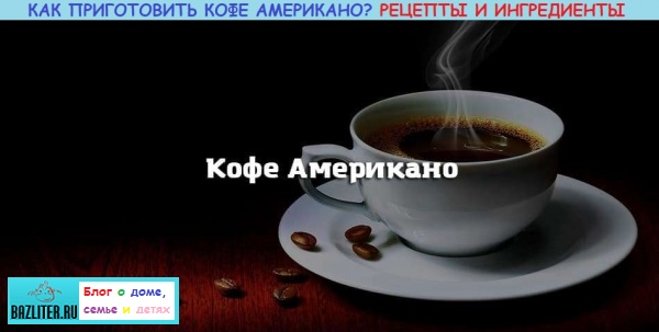 Как правильно приготовить кофе американо. Рецепты, ингредиенты, калорийность и добавки