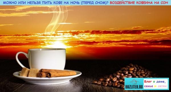 Можно или нельзя пить кофе на ночь (перед сном). Особенности, воздействие кофеина на сон, польза и вред